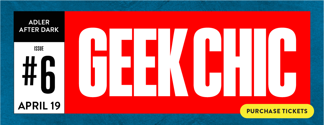 Adler After Dark: Geek Chic 6 | Thursday, April 19 | 21+