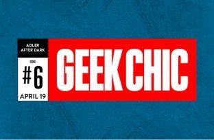 Adler After Dark: Geek Chic 6   Thursday, April 19   21+