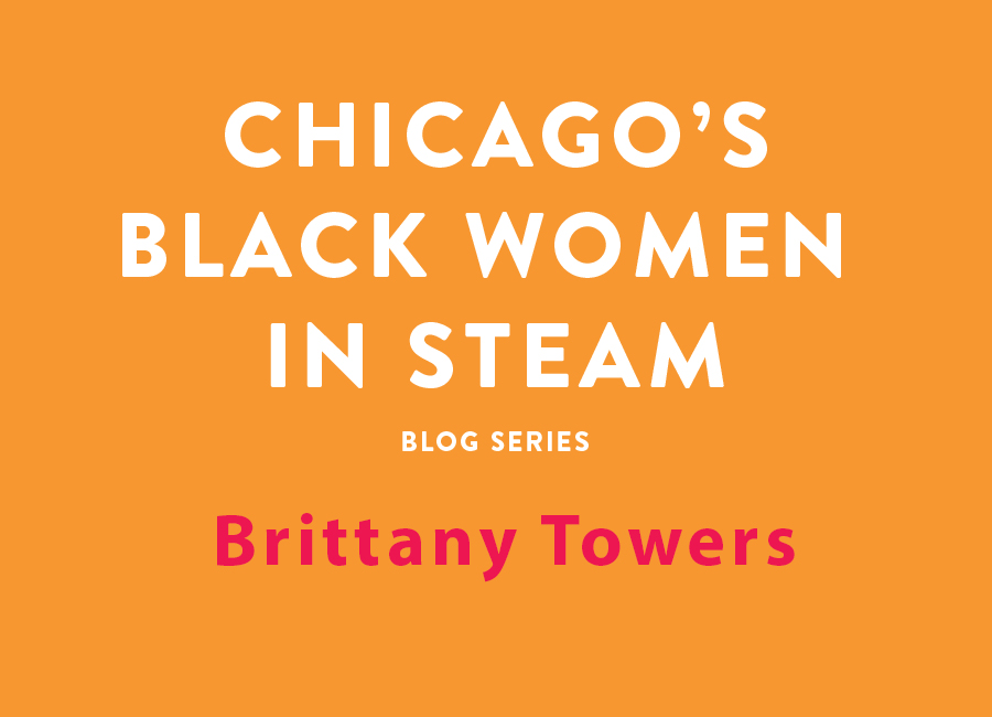 Chicago's Black Women in STEAM Blog Series | Brittany Towers