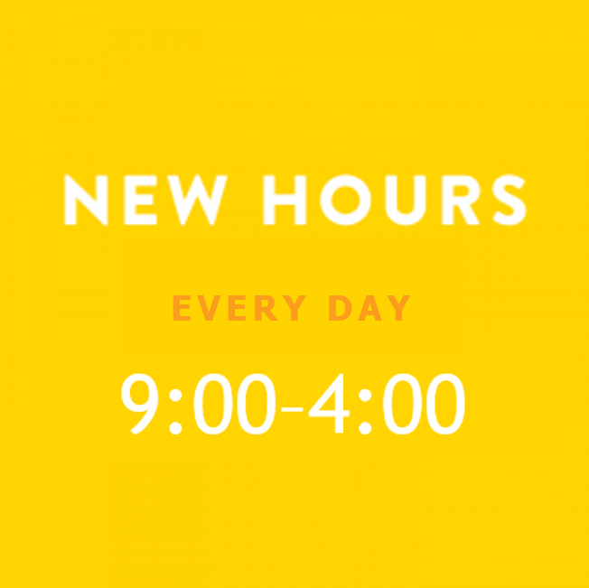 New Hours: Everyday, 9:00 am - 4:00 pm