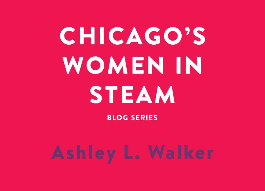 Chicago's Women in STEAM blog series - Meet Ashley L. Walker