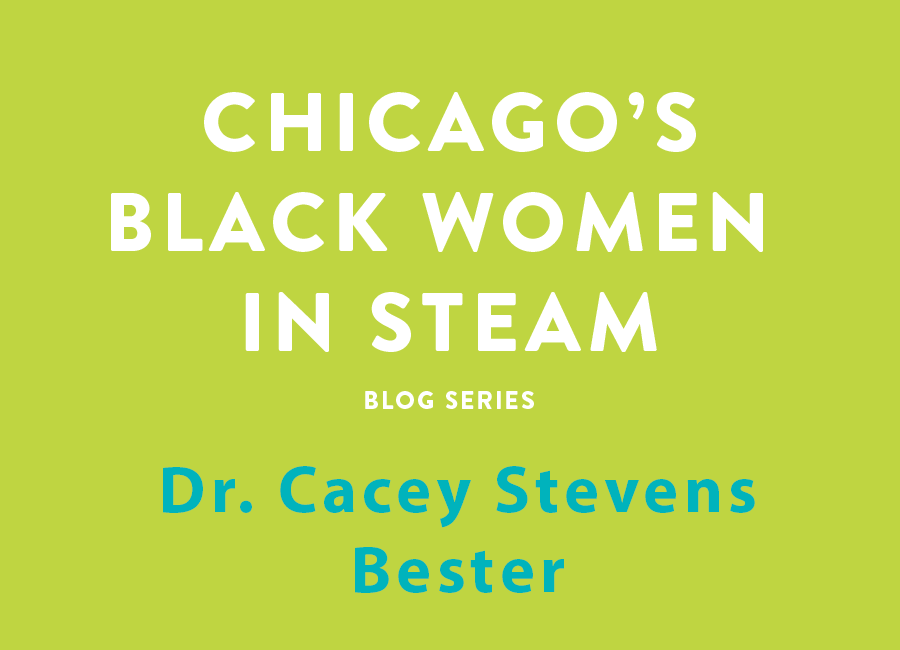Chicago's Black Women in Steam Blog Series | Dr. Cacey Stevens Bester