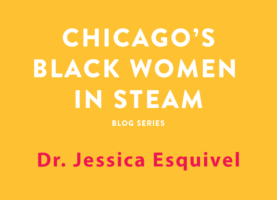 Chicago's Black Women in Steam Blog Series | Dr. Jessica Esquivel