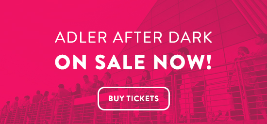Exclusively for adults, Adler After Dark offers you open access, unlimited shows, and unique entertainment every third Thursday of the month from 6:00-10:00 pm. Tickets are on sale now!