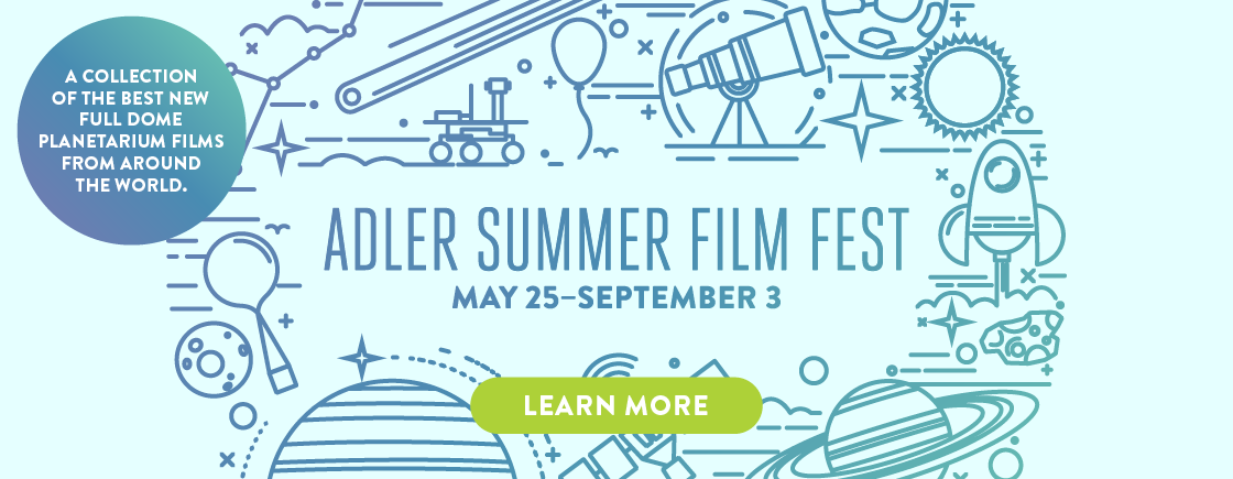 Adler Summer Film Fest | May 25 - Sept. 3 | A collection of the best new fulldome planetarium films from around the world.