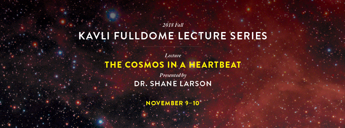 Kavli Fulldome Lecture Series: The Cosmos in a Heartbeat | Nov. 9-10 | Purchase Tickets!