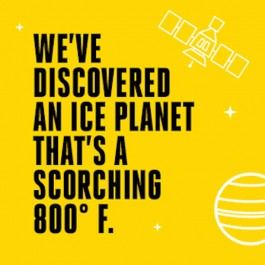 We've discovered an ice planet that's a scorching 800 degrees fahrenheit.