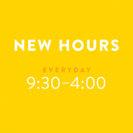 New Hours: Everyday, 9:30 - 4:00 pm